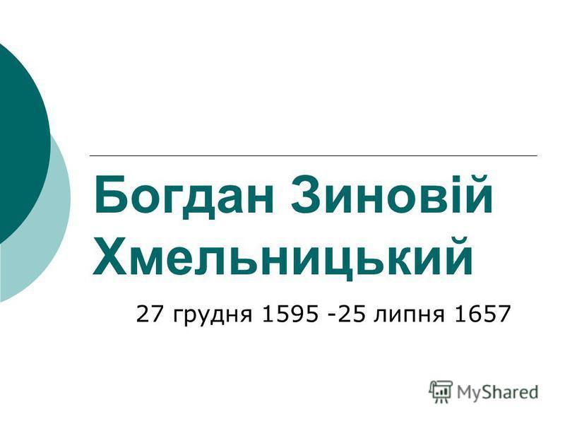 Богдан Зиновій Хмельницький 27 грудня 1595 -25 липня 1657