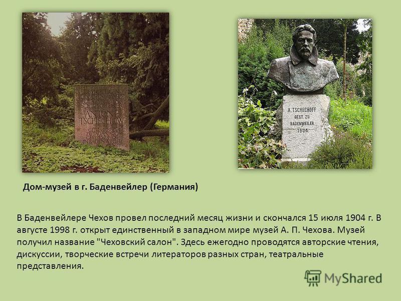 В Баденвейлере Чехов провел последний месяц жизни и скончался 15 июля 1904 г. В августе 1998 г. открыт единственный в западном мире музей А. П. Чехова. Музей получил название