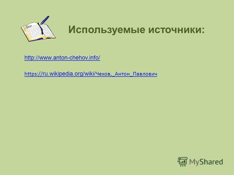 Используемые источники: https:// ru.wikipedia.org/wiki/ Чехов,_Антон_Павлович http://www.anton-chehov.info/