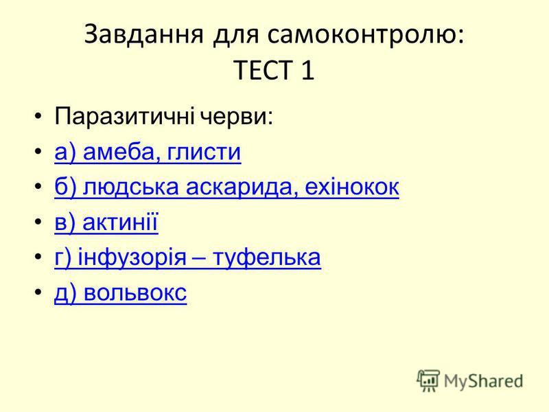 Завдання для самоконтролю: ТЕСТ 1 Паразитичні черви: а) амеба, глисти б) людська аскарида, ехінокок в) актинії г) інфузорія – туфелька д) вольвокс
