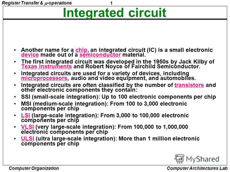 1 Register Transfer & -operations Computer Organization Computer Architectures Lab Integrated circuit Another name for a chip, an integrated circuit (IC) is a small electronic device made out of a semiconductor material.chip devicesemiconductor The f