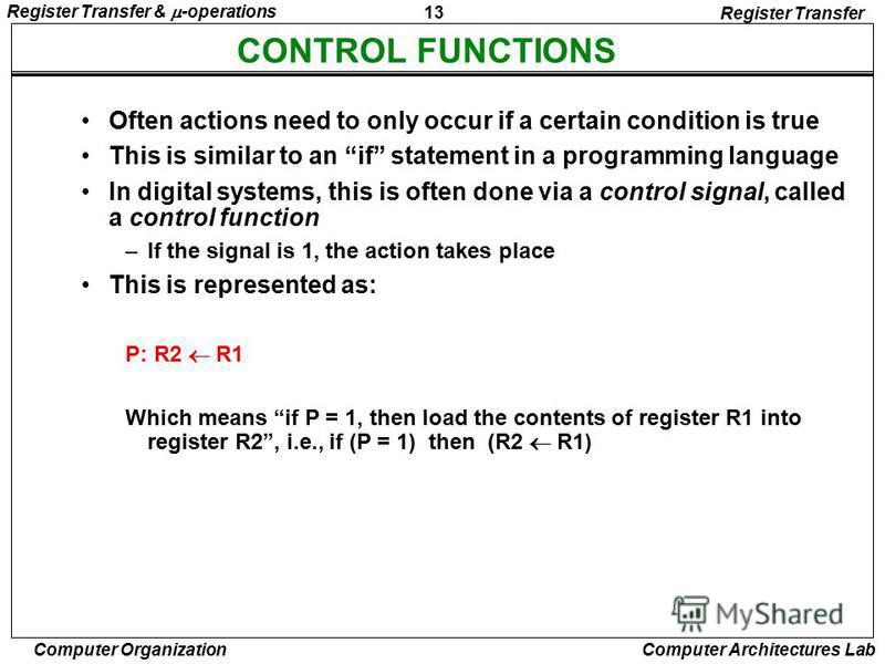 13 Register Transfer & -operations Computer Organization Computer Architectures Lab CONTROL FUNCTIONS Register Transfer Often actions need to only occur if a certain condition is true This is similar to an if statement in a programming language In di