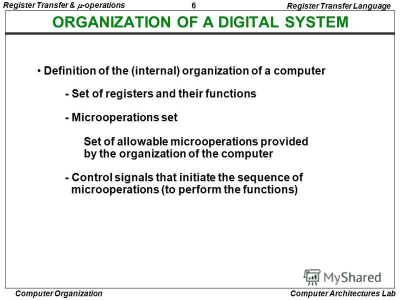 6 Register Transfer & -operations Computer Organization Computer Architectures Lab ORGANIZATION OF A DIGITAL SYSTEM - Set of registers and their functions - Microoperations set Set of allowable microoperations provided by the organization of the comp