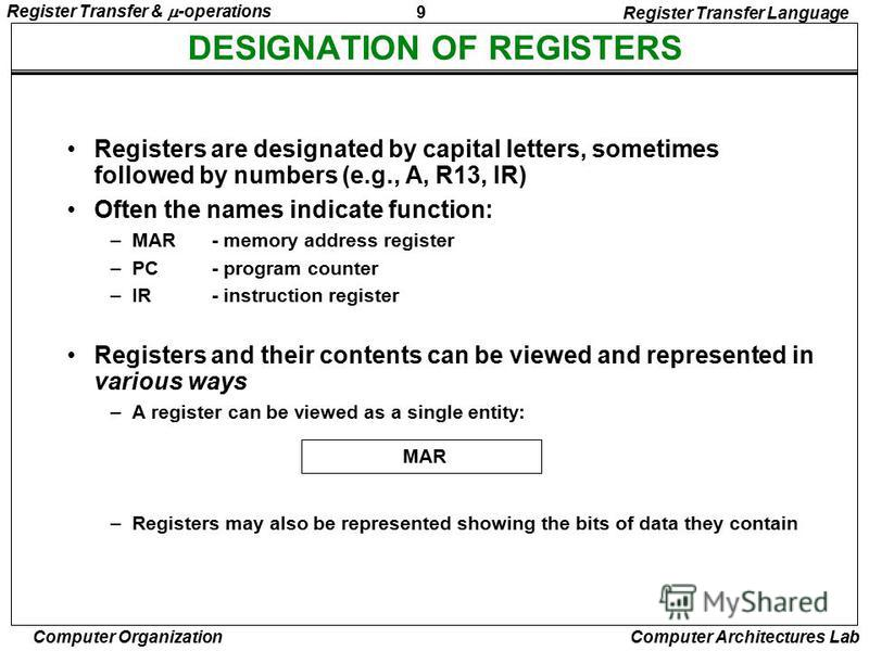 9 Register Transfer & -operations Computer Organization Computer Architectures Lab DESIGNATION OF REGISTERS Register Transfer Language Registers are designated by capital letters, sometimes followed by numbers (e.g., A, R13, IR) Often the names indic