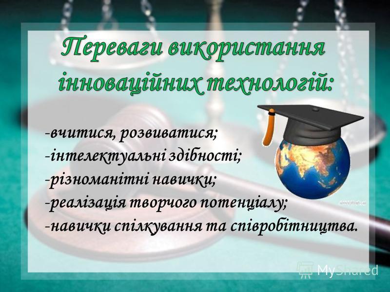 -вчитися, розвиватися; -інтелектуальні здібності; -різноманітні навички; -реалізація творчого потенціалу; -навички спілкування та співробітництва.