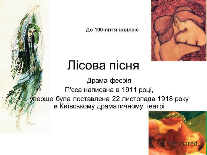 Лісова пісня Драма-феєрія П'єса написана в 1911 році, уперше була поставлена 22 листопада 1918 року в Київському драматичному театрі До 100-ліття ювілею