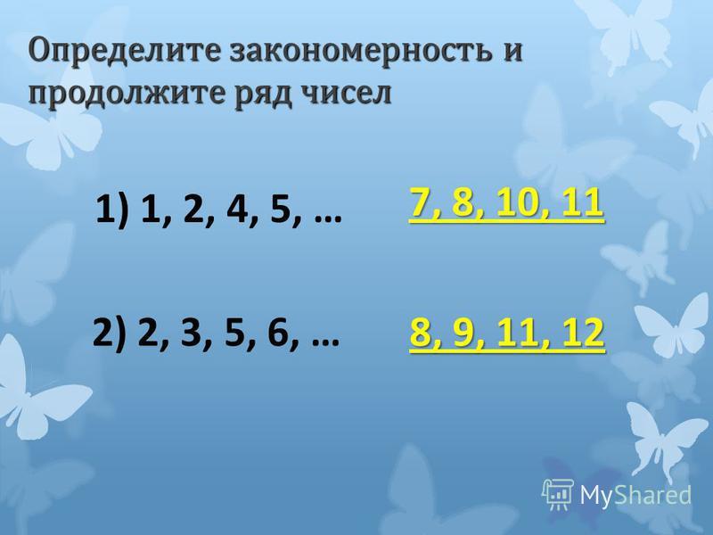 Определите закономерность и продолжите ряд чисел 1) 1, 2, 4, 5, … 7, 8, 10, 11 2) 2, 3, 5, 6, … 8, 9, 11, 12