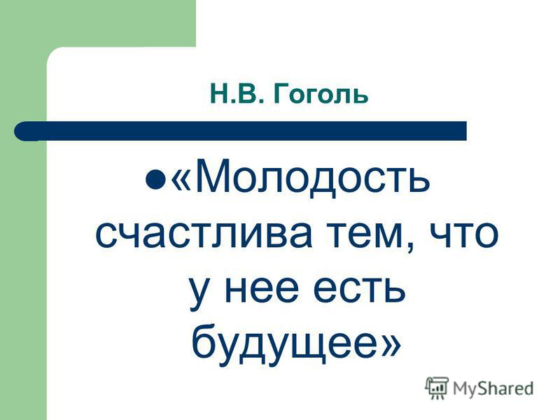 Н.В. Гоголь «Молодость счастлива тем, что у нее есть будущее»