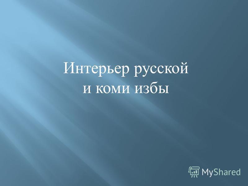 Интерьер русской и коми избы