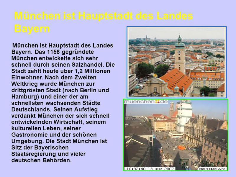 München ist Hauptstadt des Landes Bayern München ist Hauptstadt des Landes Bayern. Das 1158 gegründete München entwickelte sich sehr schnell durch seinen Salzhandel. Die Stadt zählt heute uber 1,2 Millionen Einwohner. Nach dem Zweiten Weltkrieg wurde