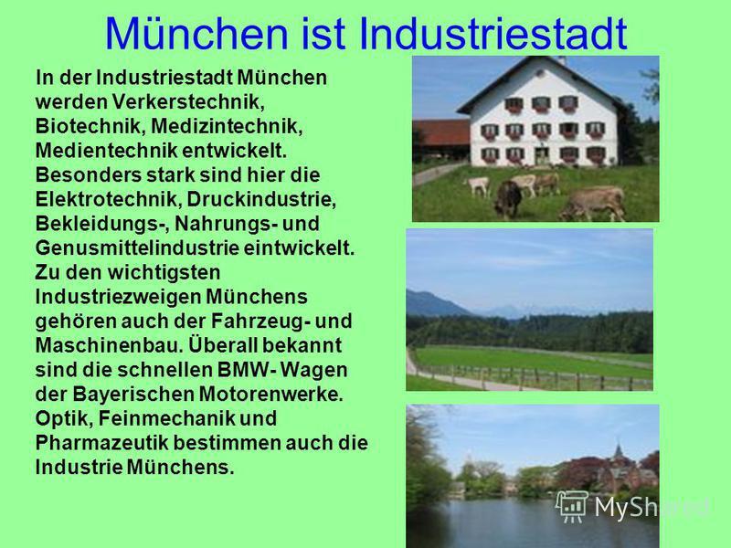 München ist Industriestadt In der Industriestadt München werden Verkerstechnik, Biotechnik, Medizintechnik, Medientechnik entwickelt. Besonders stark sind hier die Elektrotechnik, Druckindustrie, Bekleidungs-, Nahrungs- und Genusmittelindustrie eintw