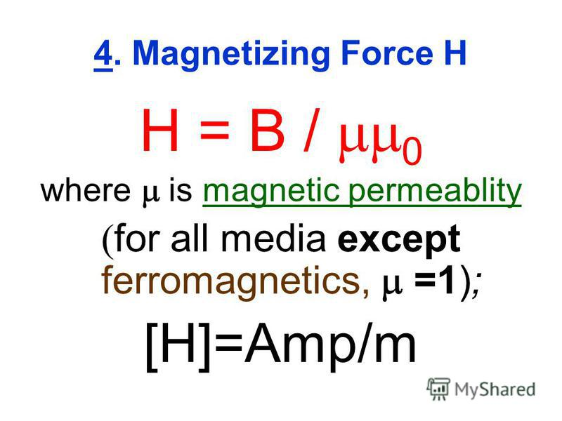 4. Magnetizing Force H H = B / 0 where is magnetic permeablity for all media except ferromagnetics, =1); [H]=Amp/m