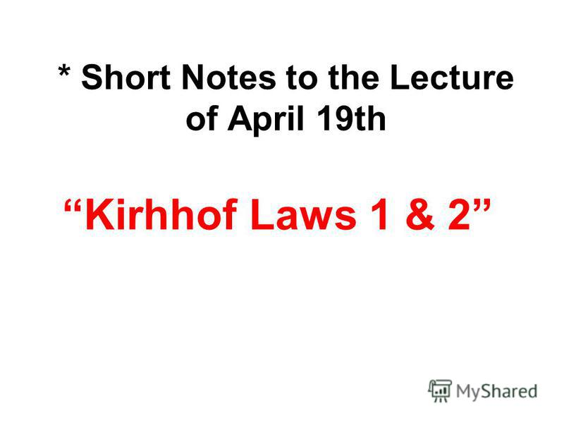 * Short Notes to the Lecture of April 19th Kirhhof Laws 1 & 2