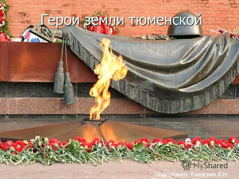 Герои земли тюменской Подготовил: Раевских А.Н.