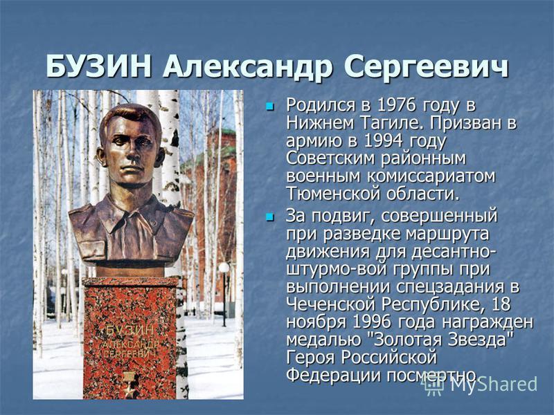 БУЗИН Александр Сергеевич Родился в 1976 году в Нижнем Тагиле. Призван в армию в 1994 году Советским районным военным комиссариатом Тюменской области. Родился в 1976 году в Нижнем Тагиле. Призван в армию в 1994 году Советским районным военным комисса