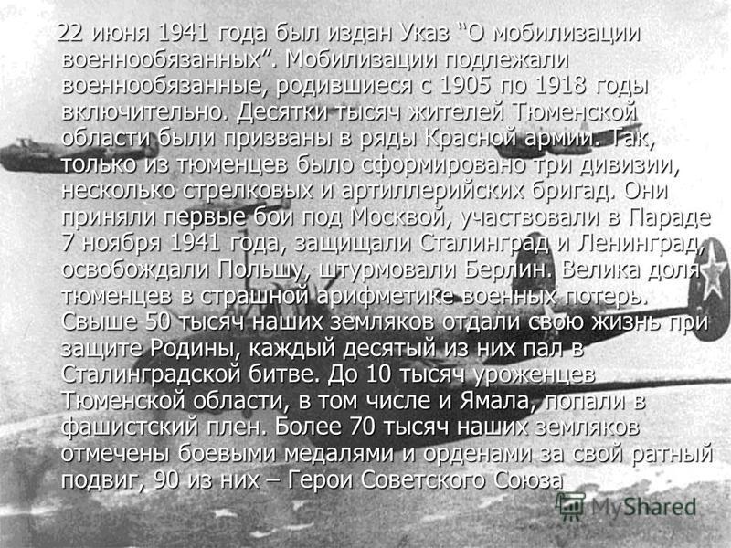 22 июня 1941 года был издан Указ О мобилизации военнообязанных. Мобилизации подлежали военнообязанные, родившиеся с 1905 по 1918 годы включительно. Десятки тысяч жителей Тюменской области были призваны в ряды Красной армии. Так, только из тюменцев бы