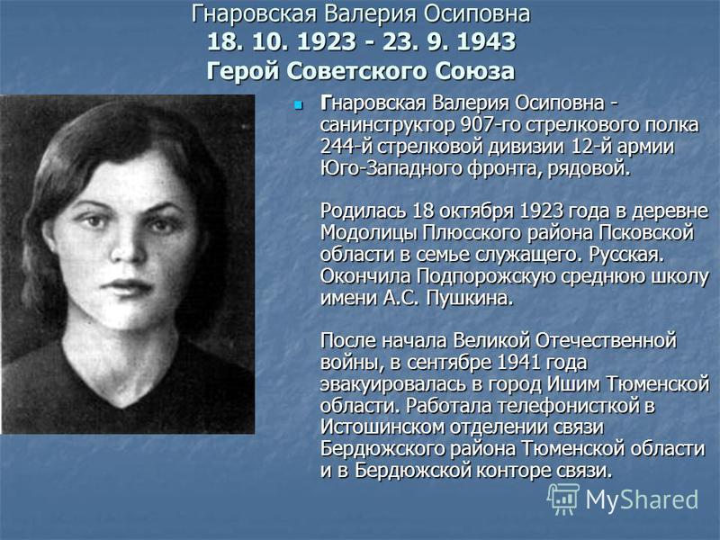 Гнаровская Валерия Осиповна 18. 10. 1923 - 23. 9. 1943 Герой Советского Союза Гнаровская Валерия Осиповна - санинструктор 907-го стрелкового полка 244-й стрелковой дивизии 12-й армии Юго-Западного фронта, рядовой. Родилась 18 октября 1923 года в дере
