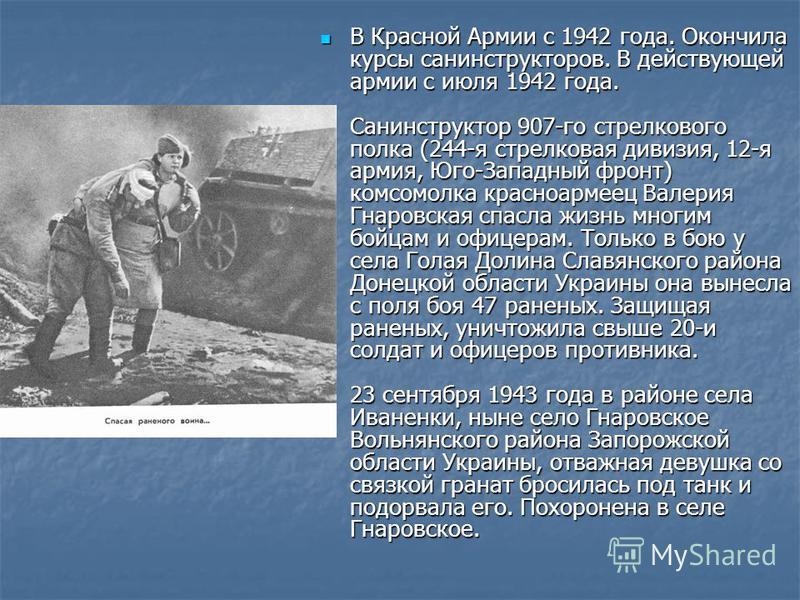 В Красной Армии с 1942 года. Окончила курсы санинструкторов. В действующей армии с июля 1942 года. Санинструктор 907-го стрелкового полка (244-я стрелковая дивизия, 12-я армия, Юго-Западный фронт) комсомолка красноармеец Валерия Гнаровская спасла жиз
