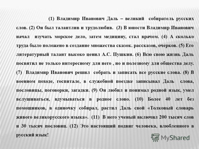 (1) Владимир Иванович Даль – великий собиартель русских слов. (2) Он был талантлив и трудолюбив. (3) В юности Владимир Иванович начал изучать морусское дело, затем медицину, стал врачом. (4) А сколько труда было положено в создание множества сказок.