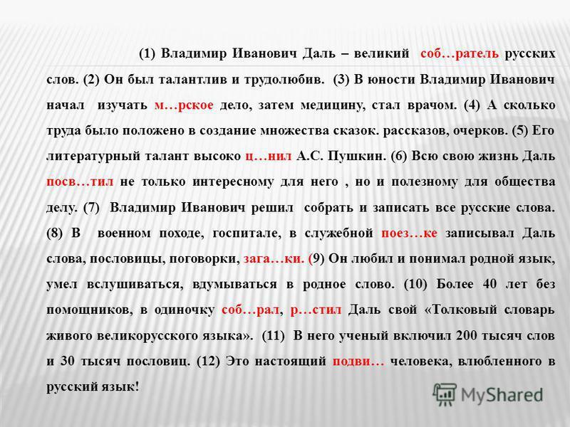 (1) Владимир Иванович Даль – великий соб…артель русских слов. (2) Он был талантлив и трудолюбив. (3) В юности Владимир Иванович начал изучать м…русское дело, затем медицину, стал врачом. (4) А сколько труда было положено в создание множества сказок.