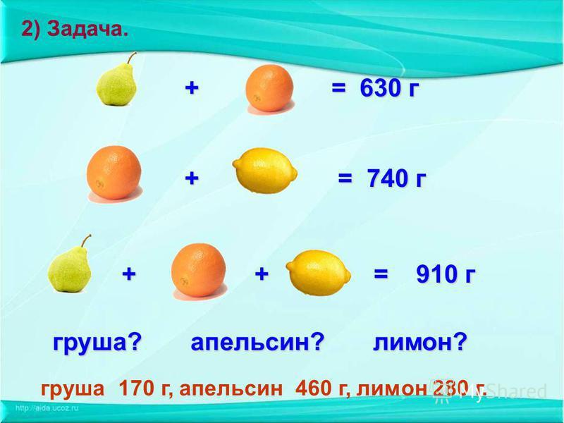 + = 630 г + = 630 г + = 740 г + = 740 г + + = 910 г + + = 910 г груша? апельсин? лимон? груша 170 г, апельсин 460 г, лимон 280 г. 2) Задача.
