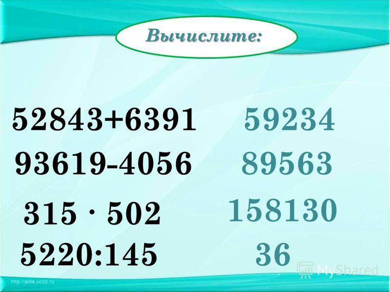 Вычислите: 52843+639159234 93619-405689563 5220:145 158130 315 502 36