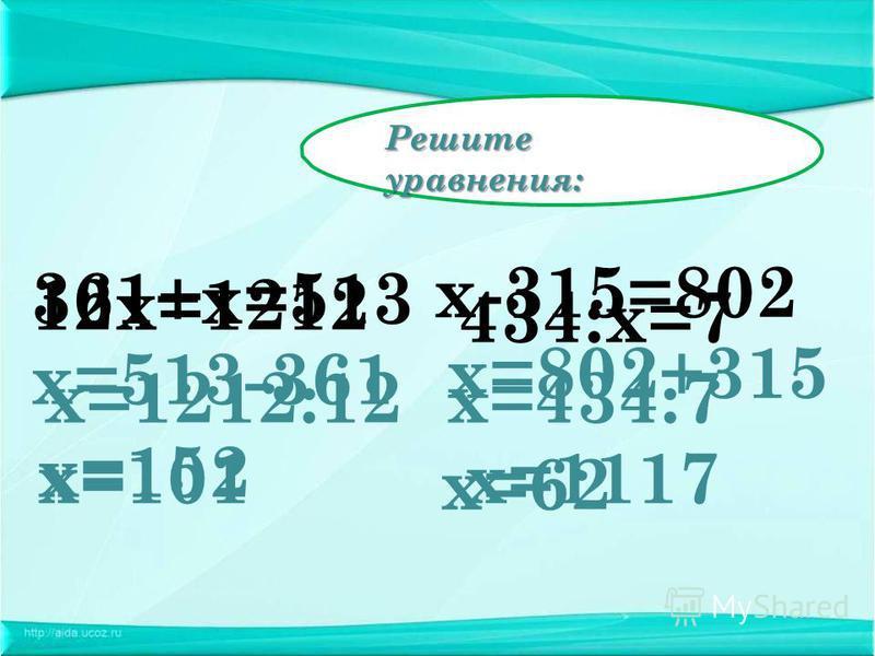 Решите уравнения: 12 х=1212 х=513-361 х=152 х-315=802 х=802+315 х=1117 361+х=513 х=1212:12 х=101 434:х=7 х=434:7 х=62