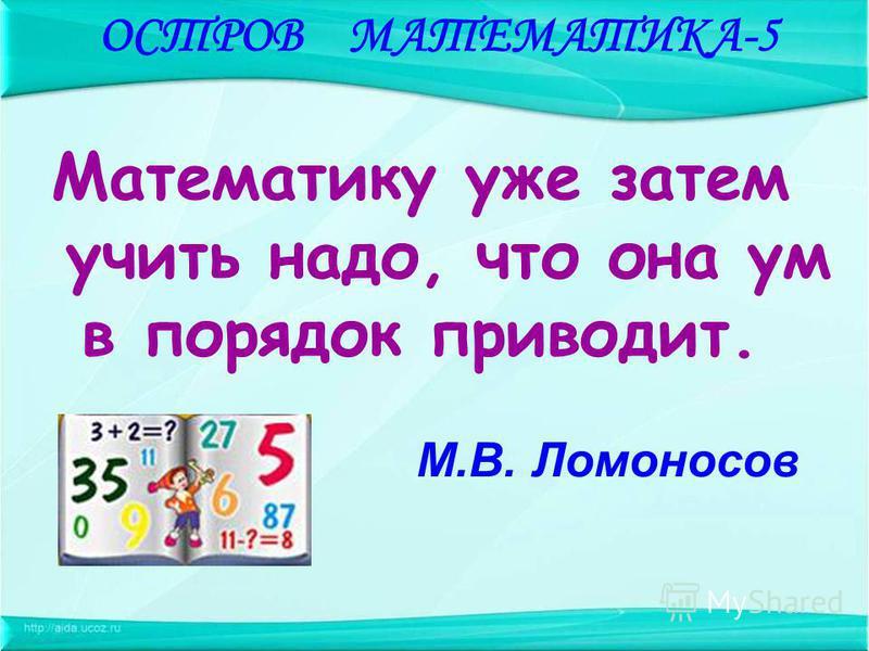 Математику уже затем учить надо, что она ум в порядок приводит. М.В. Ломоносов ОСТРОВ МАТЕМАТИКА-5