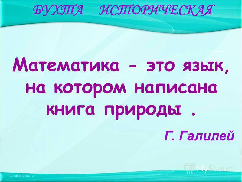 Математика - это язык, на котором написана книга природы. Г. Галилей БУХТА ИСТОРИЧЕСКАЯ