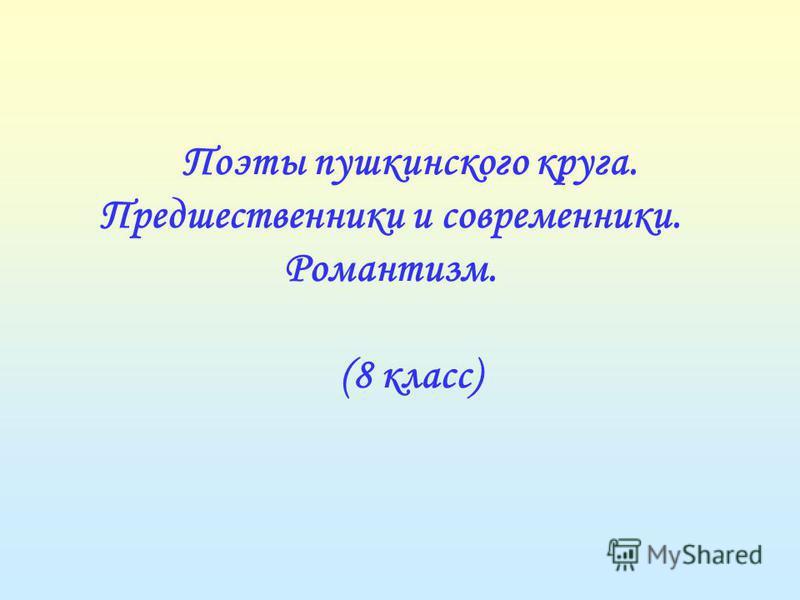 Поэты пушкинского круга. Предшественники и современники. Романтизм. (8 класс)