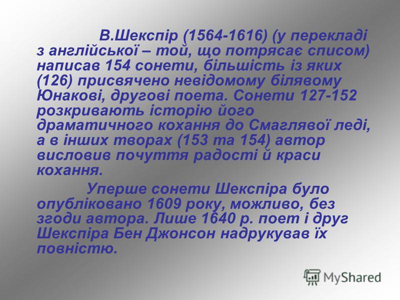 В.Шекспір (1564-1616) (у перекладі з англійської – той, що потрясає списом) написав 154 сонети, більшість із яких (126) присвячено невідомому білявому Юнакові, другові поета. Сонети 127-152 розкривають історію його драматичного кохання до Смаглявої л
