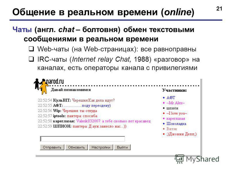 21 Общение в реальном времени (online) Чаты (англ. chat – болтовня) обмен текстовыми сообщениями в реальном времени Web-чаты (на Web-страницах): все равноправны IRC-чаты (Internet relay Chat, 1988) «разговор» на каналах, есть операторы канала с приви