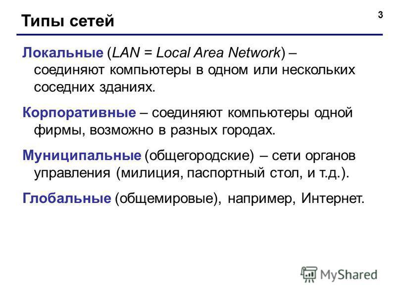3 Типы сетей Локальные (LAN = Local Area Network) – соединяют компьютеры в одном или нескольких соседних зданиях. Корпоративные – соединяют компьютеры одной фирмы, возможно в разных городах. Муниципальные (общегородские) – сети органов управления (ми