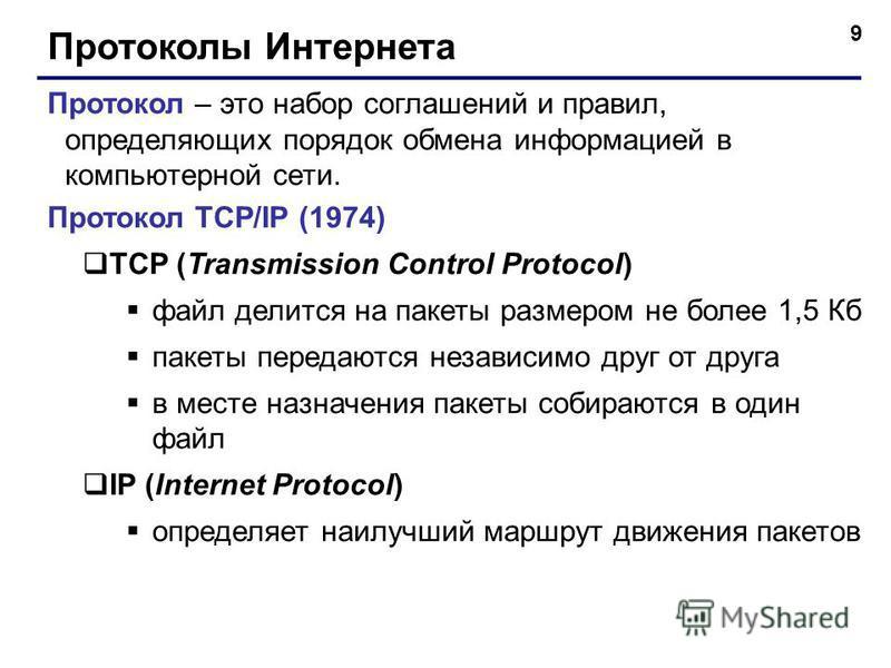9 Протоколы Интернета Протокол – это набор соглашений и правил, определяющих порядок обмена информацией в компьютерной сети. Протокол TCP/IP (1974) TCP (Transmission Control Protocol) файл делится на пакеты размером не более 1,5 Кб пакеты передаются