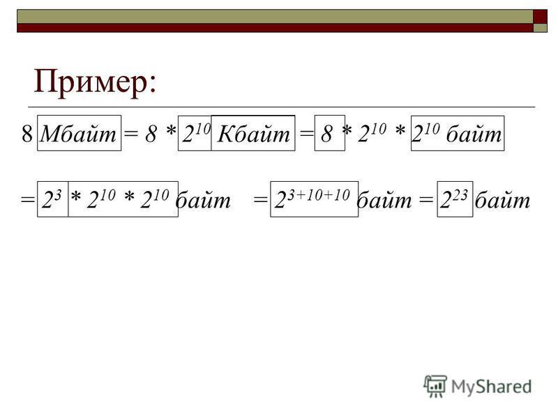 Пример: 8 Мбайт = 8 * 2 10 Кбайт = 8 * 2 10 * 2 10 байт = 2 3 * 2 10 * 2 10 байт= 2 3+10+10 байт= 2 23 байт