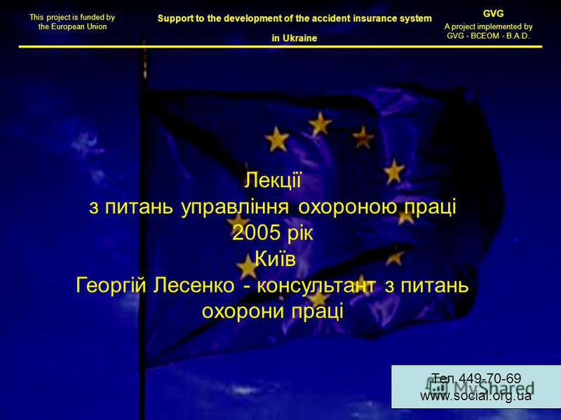 Support to the development of the accident insurance system in Ukraine This project is funded by the European Union GVG A project implemented by GVG - BCEOM - B.A.D. Лекції з питань управління охороною праці 2005 рік Київ Георгій Лесенко - консультан