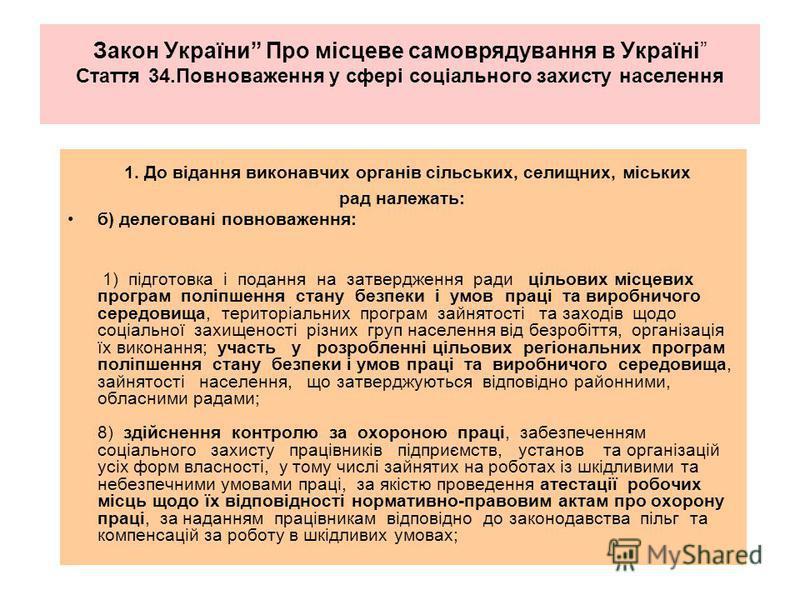Закон України Про місцеве самоврядування в Україні Стаття 34.Повноваження у сфері соціального захисту населення 1. До відання виконавчих органів сільських, селищних, міських рад належать: б) делеговані повноваження: 1) підготовка і подання на затверд