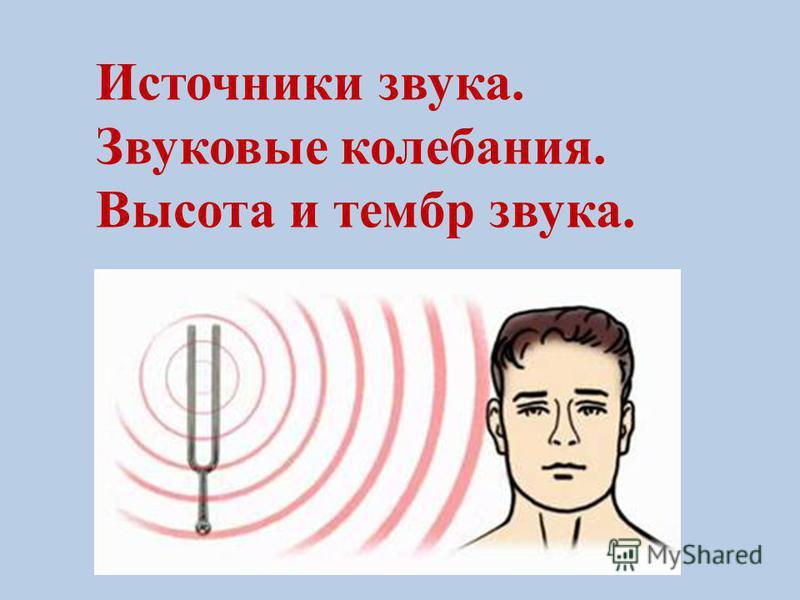 Источники звука. Звуковые колебания. Высота и тембр звука.