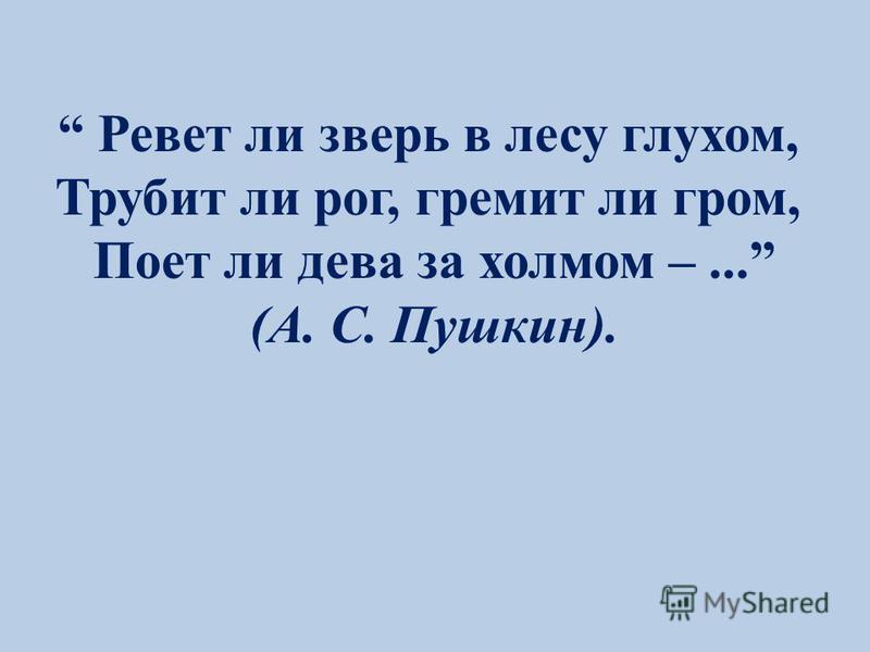 Ревет ли зверь в лесу глухом, Трубит ли рог, гремит ли гром, Поет ли дева за холмом –... (А. С. Пушкин).