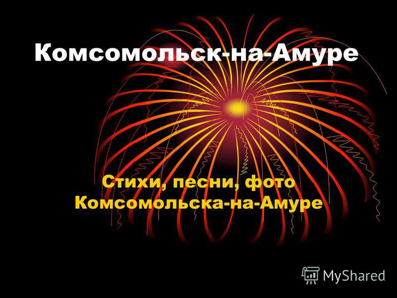Комсомольск-на-Амуре Стихи, песни, фото Комсомольска-на-Амуре