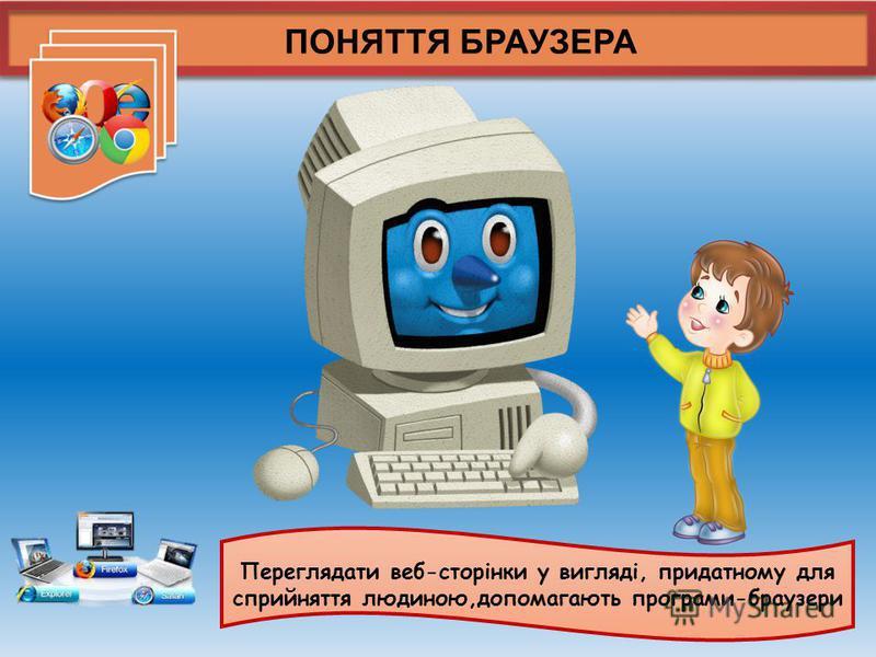 ПОНЯТТЯ БРАУЗЕРА Переглядати веб-сторінки у вигляді, придатному для сприйняття людиною,допомагають програми-браузери