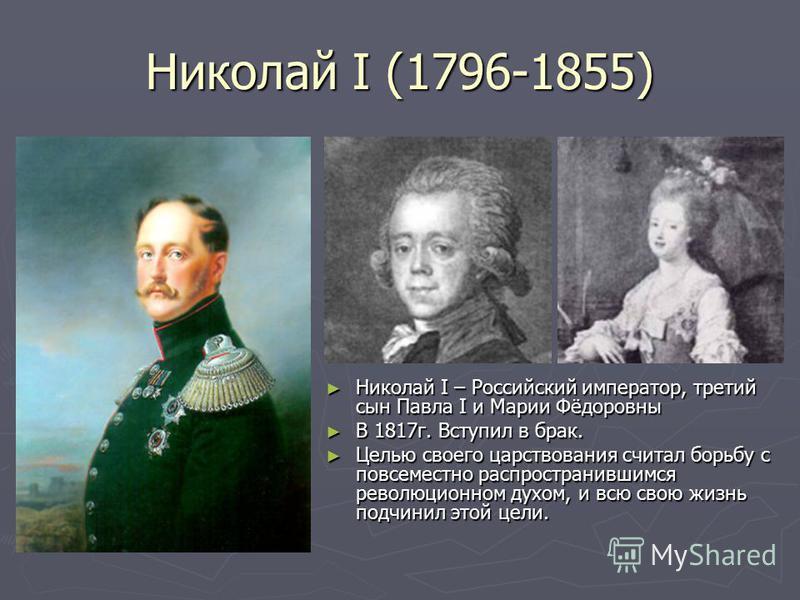 Николай I (1796-1855) Николай I – Российский император, третий сын Павла I и Марии Фёдоровны В 1817 г. Вступил в брак. Целью своего царствования считал борьбу с повсеместно распространившимся революционном духом, и всю свою жизнь подчинил этой цели.