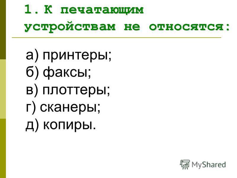 а) принтеры; б) факсы; в) плоттеры; г) сканеры; д) копиры. 1. К печатающим устройствам не относятся: