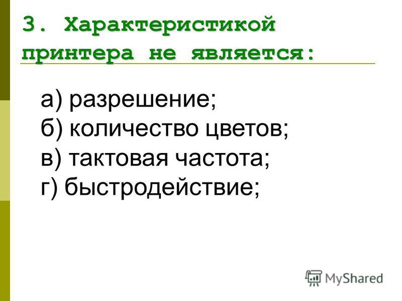 а) разрешение; б) количество цветов; в) тактовая частота; г) быстродействие; 3. Характеристикой принтера не является: