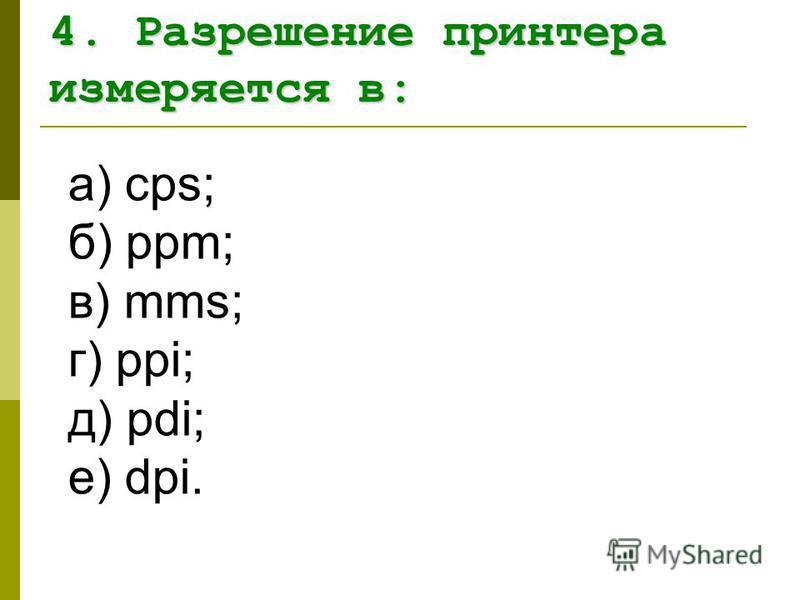 а) cps; б) ppm; в) mms; г) ppi; д) pdi; е) dpi. 4. Разрешение принтера измеряется в: