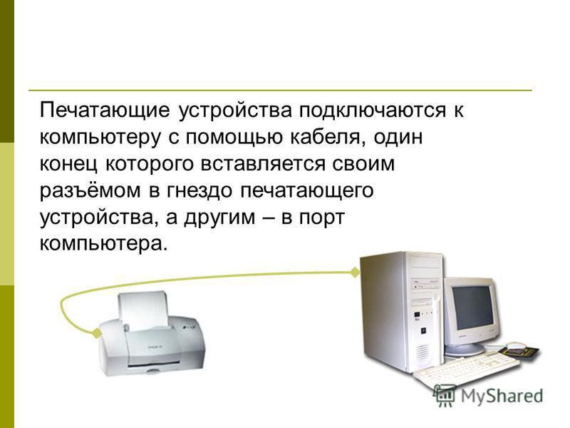 Печатающие устройства подключаются к компьютеру с помощью кабеля, один конец которого вставляется своим разъёмом в гнездо печатающего устройства, а другим – в порт компьютера.