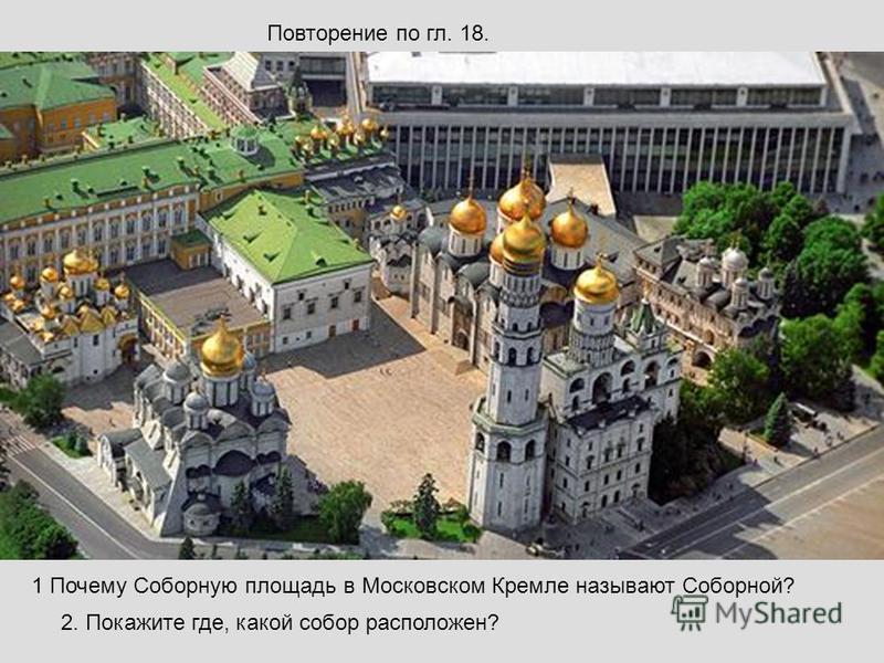 Повторение по гл. 18. 1 Почему Соборную площадь в Московском Кремле называют Соборной? 2. Покажите где, какой собор расположен?