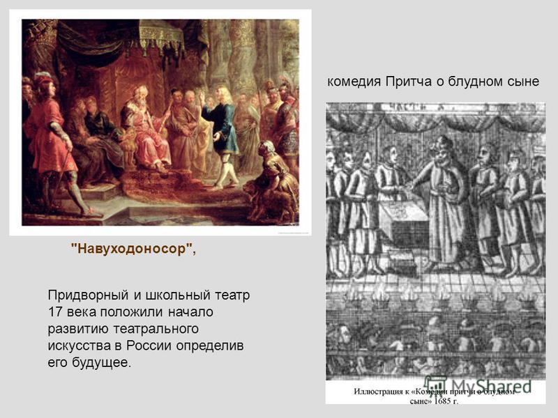 Навуходоносор, комедия Притча о блудном сыне Придворный и школьный театр 17 века положили начало развитию театрального искусства в России определив его будущее.