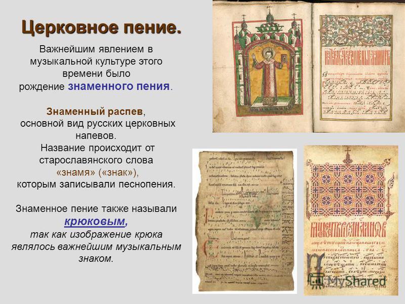 Важнейшим явлением в музыкальной культуре этого времени было рождение знаменного пения. Знаменный распев, основной вид русских церковных напевов. Название происходит от старославянского слова «знамя» («знак»), которым записывали песнопения. Знаменное