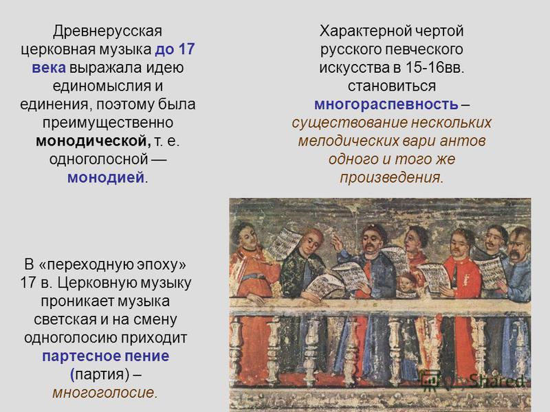 Древнерусская церковная музыка до 17 века выражала идею единомыслия и единения, поэтому была преимущественно монодической, т. е. одноголосной монодией. Характерной чертой русского певческого искусства в 15-16 вв. становиться многораспевность – сущест
